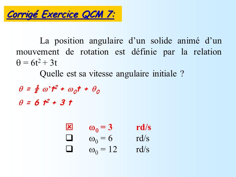 = 3 rd/s = 6 rd/s = 12 rd/s La position angulaire dun solide animé dun mouvement de rotation est définie par la relation = 6t 2 + 3t Quelle est sa vit