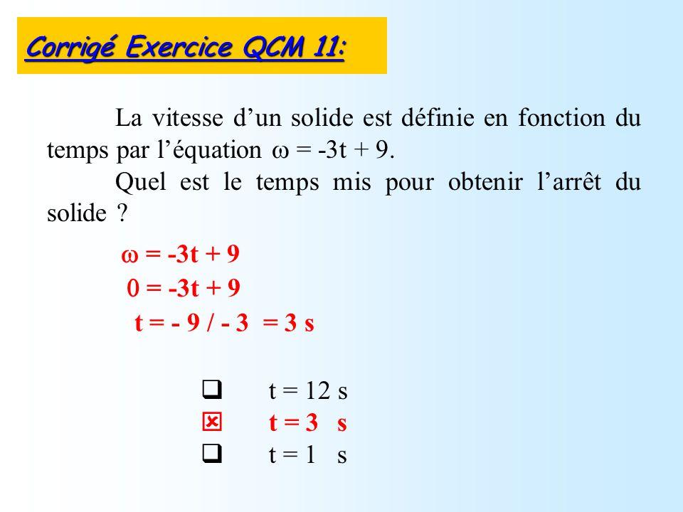 t = 12 s t = 3 s t = 1 s La vitesse dun solide est définie en fonction du temps par léquation = -3t + 9. Quel est le temps mis pour obtenir larrêt du