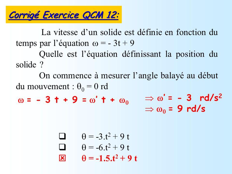 = -3.t 2 + 9 t = -6.t 2 + 9 t = -1.5.t 2 + 9 t La vitesse dun solide est définie en fonction du temps par léquation = - 3t + 9 Quelle est léquation définissant la position du solide .