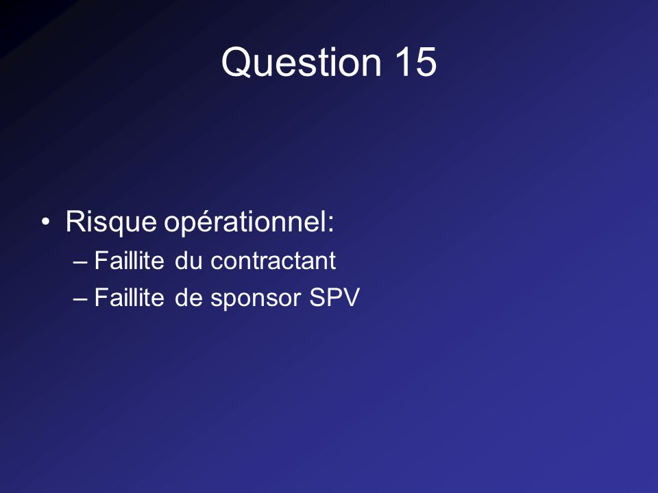 Question 15 Risque opérationnel: –Faillite du contractant –Faillite de sponsor SPV