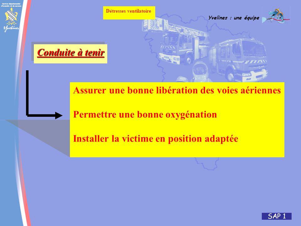 Service départemental d incendie et de secours Yvelines : une équipe SAP 1 Détresses ventilatoire Conduite à tenir Assurer une bonne libération des voies aériennes Permettre une bonne oxygénation Installer la victime en position adaptée