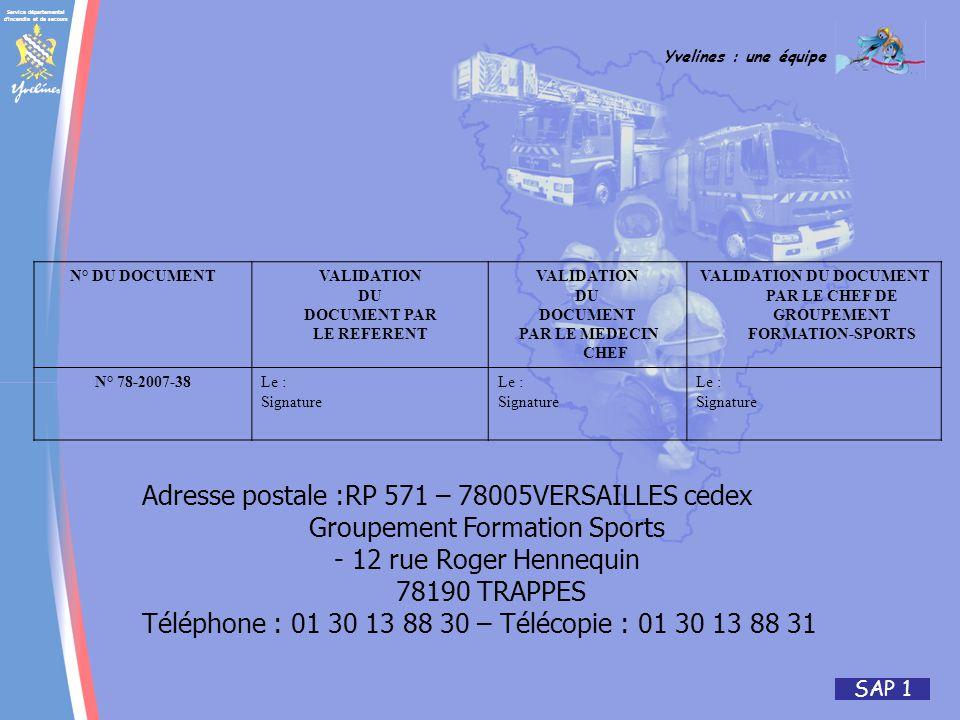 Service départemental d incendie et de secours Yvelines : une équipe SAP 1 N° DU DOCUMENTVALIDATION DU DOCUMENT PAR LE REFERENT VALIDATION DU DOCUMENT PAR LE MEDECIN CHEF VALIDATION DU DOCUMENT PAR LE CHEF DE GROUPEMENT FORMATION-SPORTS N° 78-2007-38Le : Signature Le : Signature Le : Signature Adresse postale :RP 571 – 78005VERSAILLES cedex Groupement Formation Sports - 12 rue Roger Hennequin 78190 TRAPPES Téléphone : 01 30 13 88 30 – Télécopie : 01 30 13 88 31
