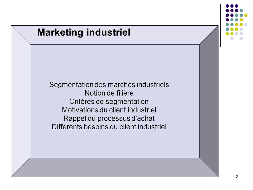 2 Marketing industriel Segmentation des marchés industriels Notion de filière Critères de segmentation Motivations du client industriel Rappel du proc