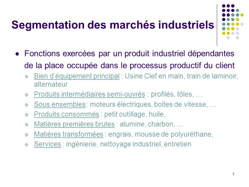 3 Segmentation des marchés industriels Fonctions exercées par un produit industriel dépendantes de la place occupée dans le processus productif du cli