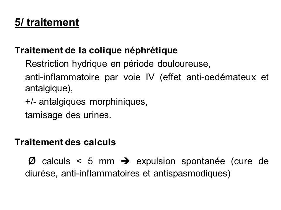 5/ traitement Traitement de la colique néphrétique Restriction hydrique en période douloureuse, anti-inflammatoire par voie IV (effet anti-oedémateux