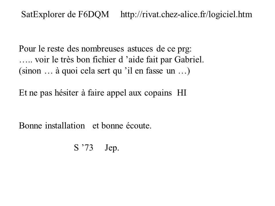 SatExplorer de F6DQM http://rivat.chez-alice.fr/logiciel.htm Pour le reste des nombreuses astuces de ce prg: ….. voir le très bon fichier d aide fait