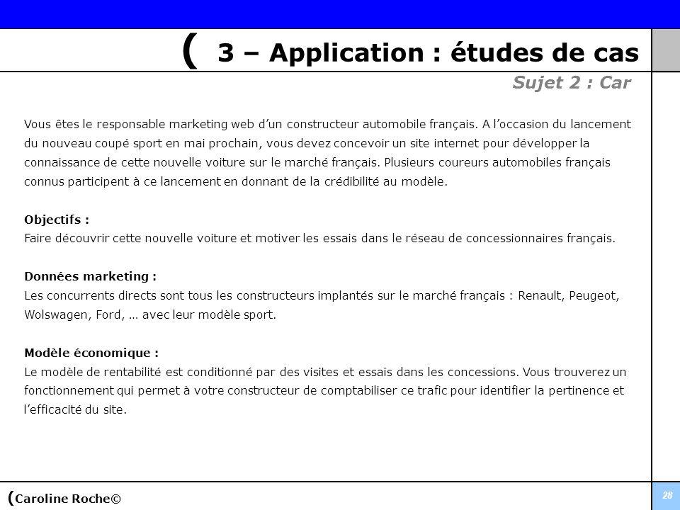 28 ( 3 – Application : études de cas Sujet 2 : Car Vous êtes le responsable marketing web dun constructeur automobile français. A loccasion du lanceme