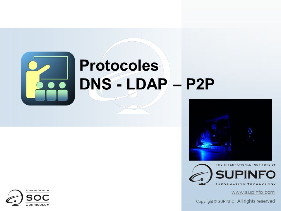 www.supinfo.com Copyright © SUPINFO. All rights reserved Protocoles DNS - LDAP – P2P