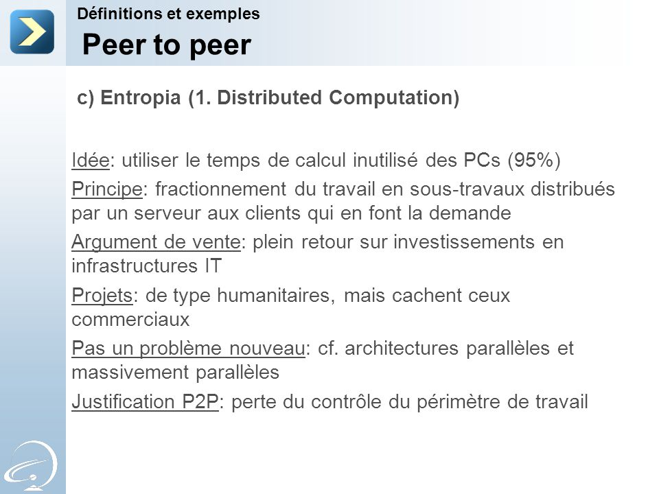 Définitions et exemples Peer to peer c) Entropia (1. Distributed Computation) Idée: utiliser le temps de calcul inutilisé des PCs (95%) Principe: frac