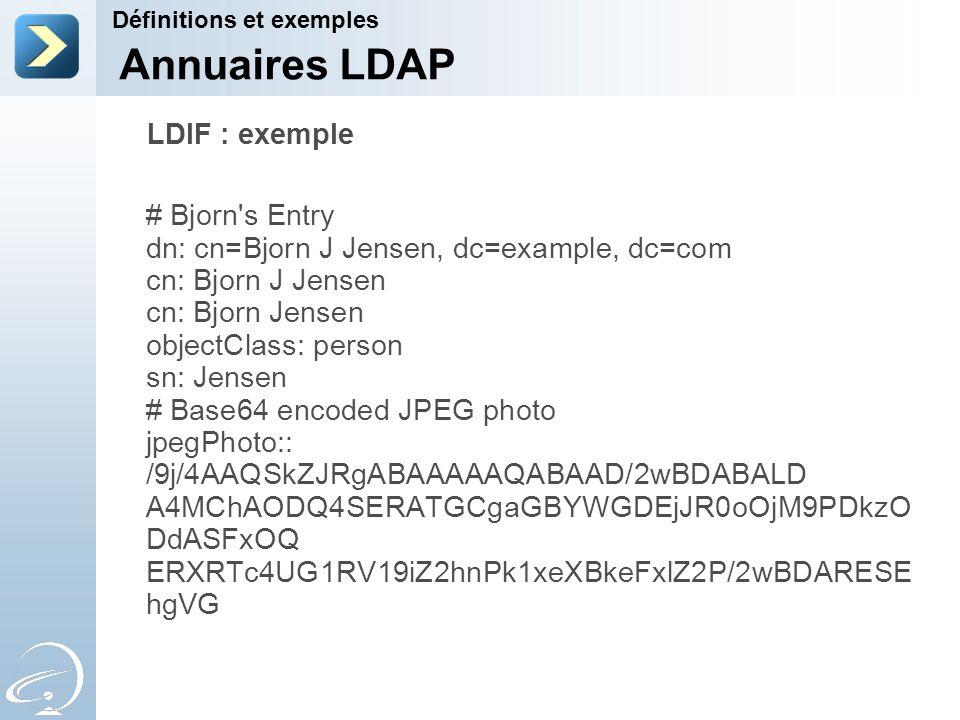 LDIF : exemple # Bjorn's Entry dn: cn=Bjorn J Jensen, dc=example, dc=com cn: Bjorn J Jensen cn: Bjorn Jensen objectClass: person sn: Jensen # Base64 e