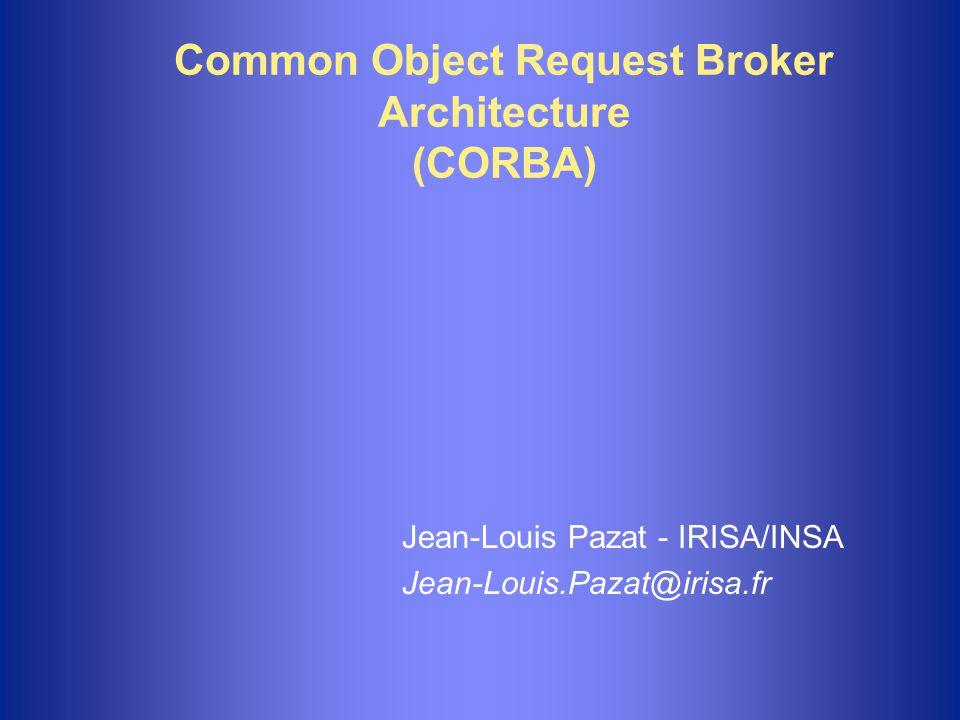 Common Object Request Broker Architecture (CORBA) Jean-Louis Pazat - IRISA/INSA Jean-Louis.Pazat@irisa.fr
