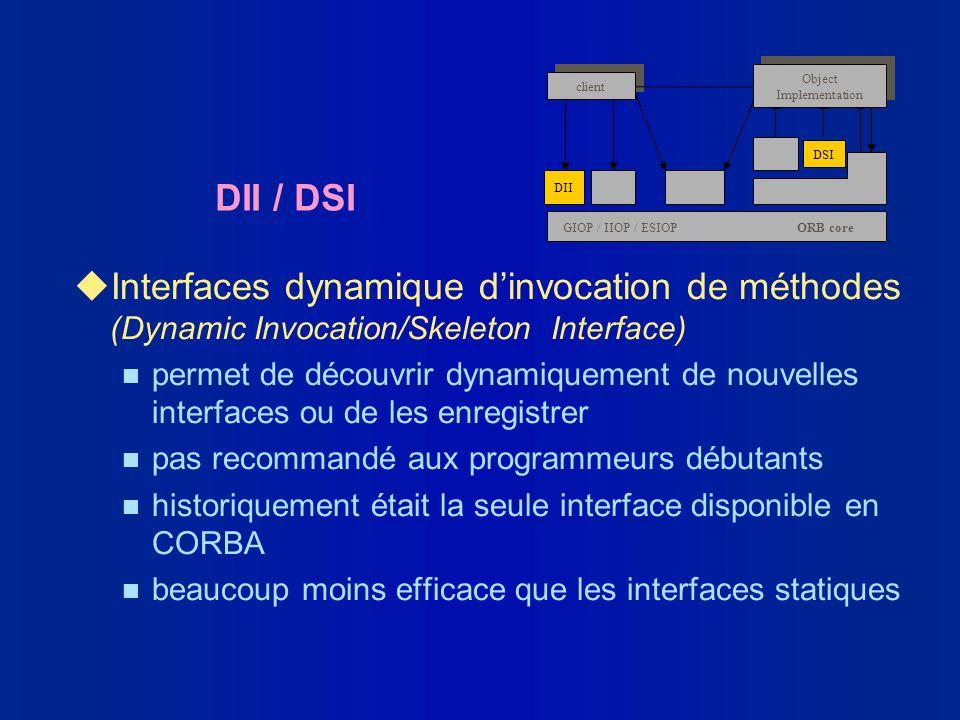 DII / DSI uInterfaces dynamique dinvocation de méthodes (Dynamic Invocation/Skeleton Interface) n permet de découvrir dynamiquement de nouvelles inter