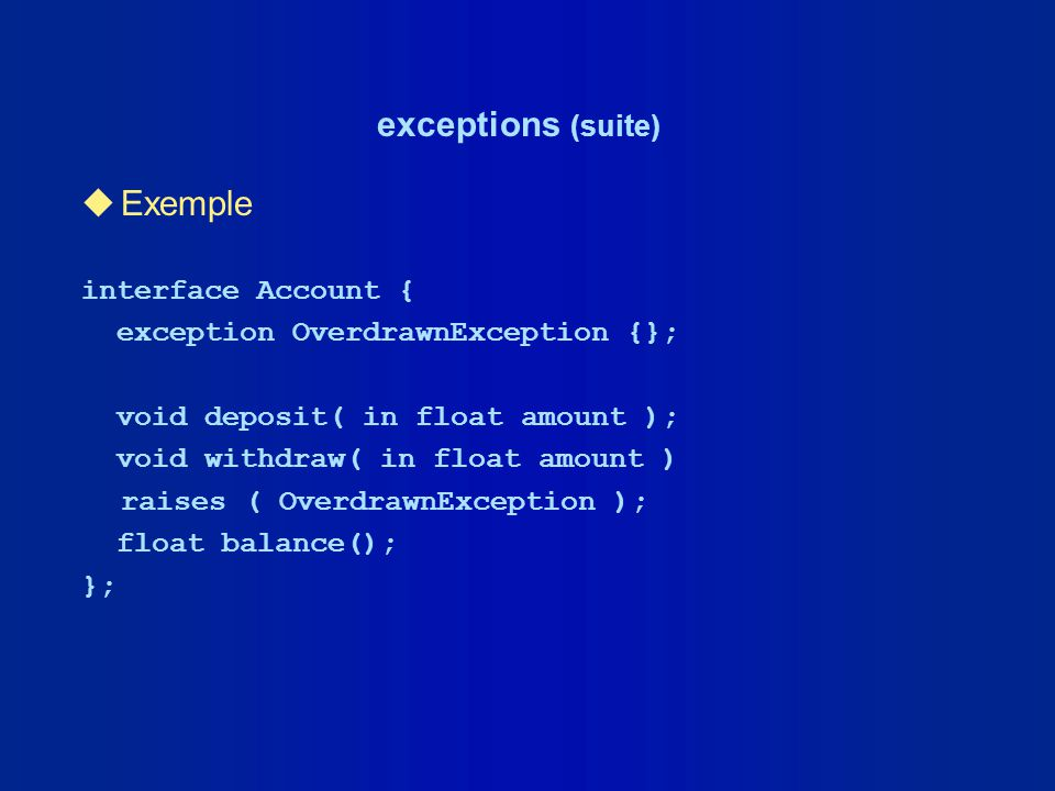 exceptions (suite) uExemple interface Account { exception OverdrawnException {}; void deposit( in float amount ); void withdraw( in float amount ) rai