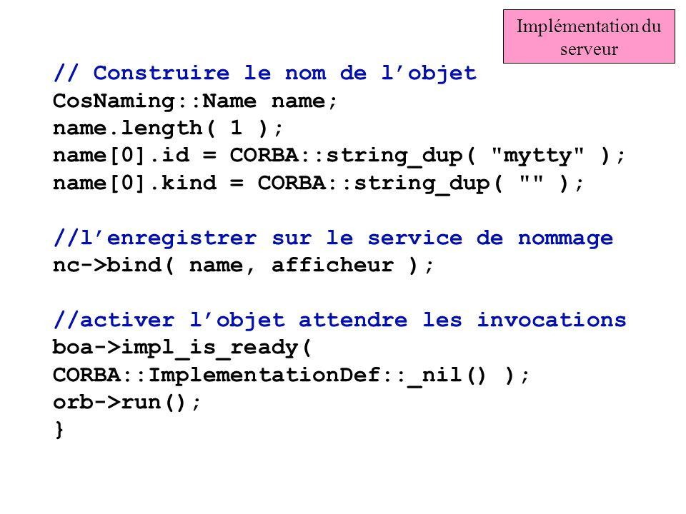 // Construire le nom de lobjet CosNaming::Name name; name.length( 1 ); name[0].id = CORBA::string_dup(