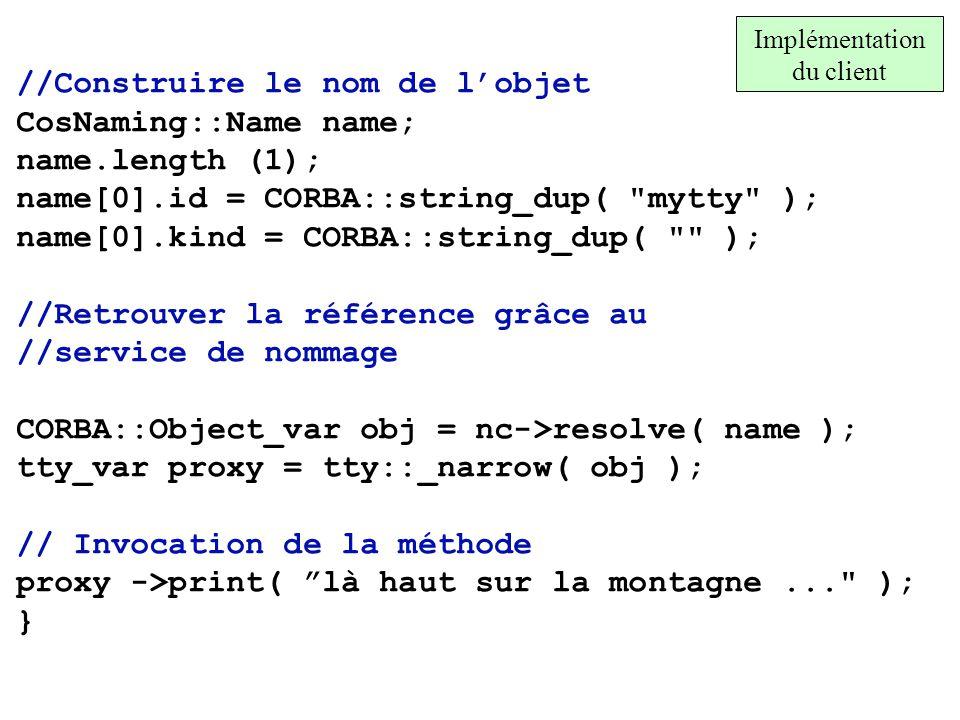//Construire le nom de lobjet CosNaming::Name name; name.length (1); name[0].id = CORBA::string_dup(