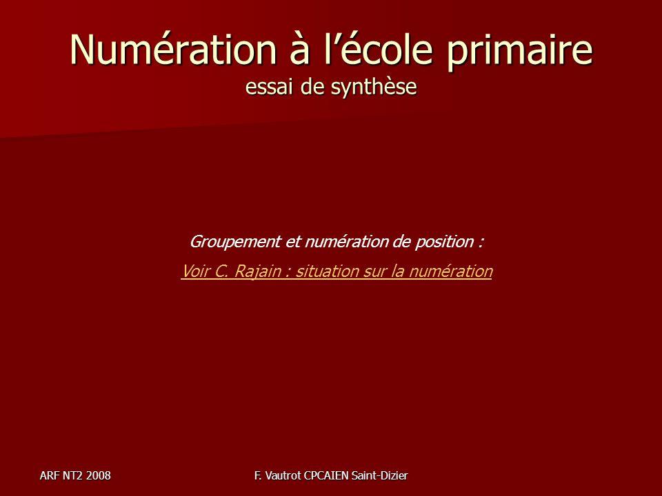 ARF NT2 2008F. Vautrot CPCAIEN Saint-Dizier Numération à lécole primaire essai de synthèse Groupement et numération de position : Voir C. Rajain : sit