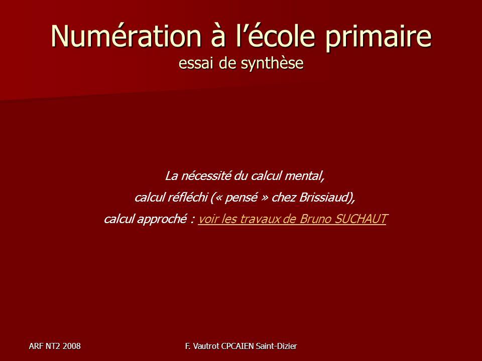 ARF NT2 2008F. Vautrot CPCAIEN Saint-Dizier Numération à lécole primaire essai de synthèse La nécessité du calcul mental, calcul réfléchi (« pensé » c