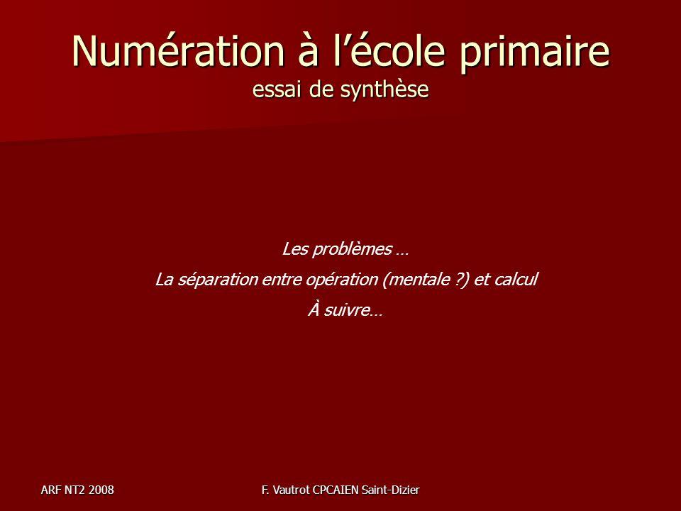 ARF NT2 2008F. Vautrot CPCAIEN Saint-Dizier Numération à lécole primaire essai de synthèse Les problèmes … La séparation entre opération (mentale ?) e