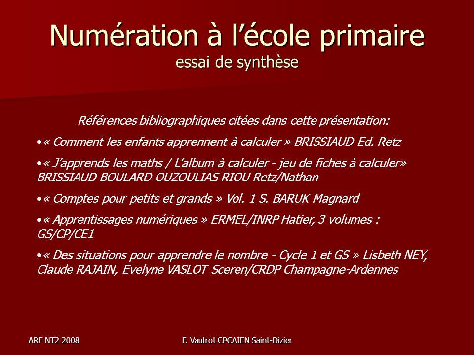 ARF NT2 2008F. Vautrot CPCAIEN Saint-Dizier Numération à lécole primaire essai de synthèse Références bibliographiques citées dans cette présentation: