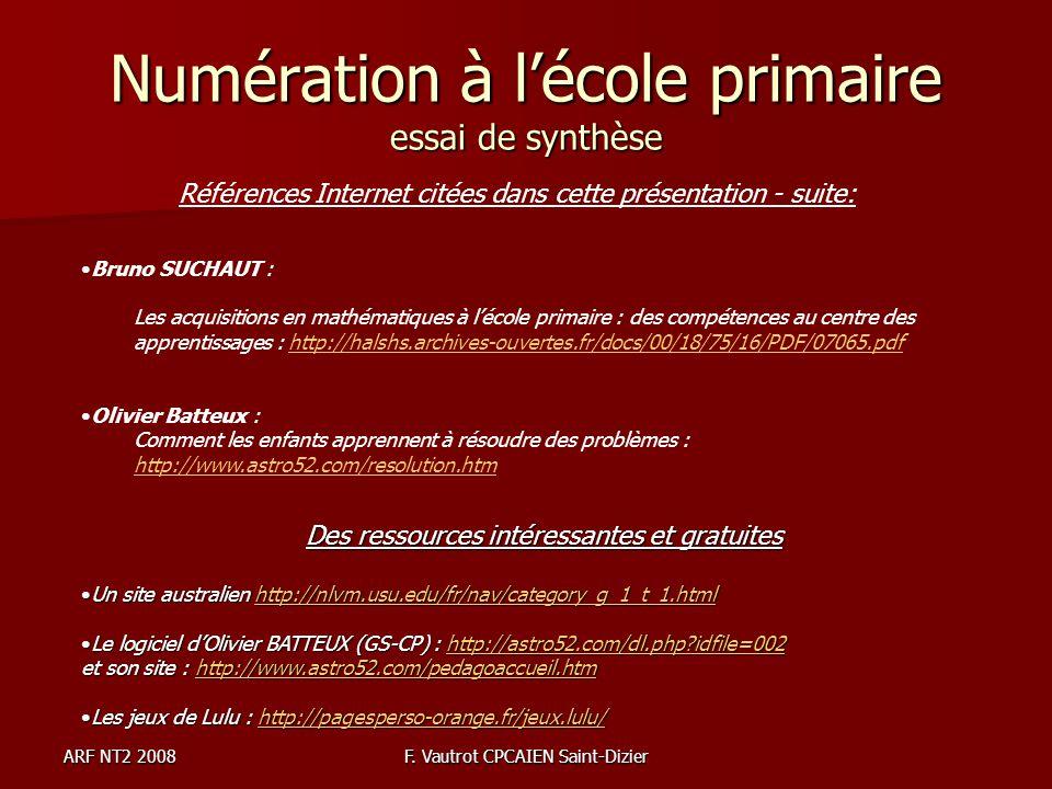 ARF NT2 2008F. Vautrot CPCAIEN Saint-Dizier Numération à lécole primaire essai de synthèse Références Internet citées dans cette présentation - suite: