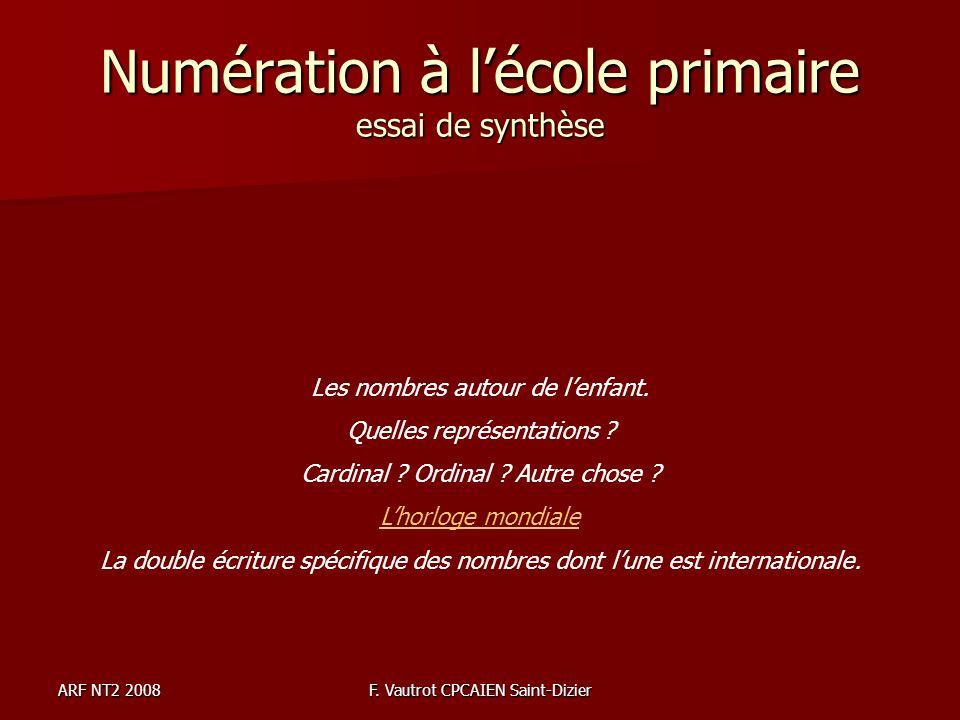 ARF NT2 2008F. Vautrot CPCAIEN Saint-Dizier Numération à lécole primaire essai de synthèse Les nombres autour de lenfant. Quelles représentations ? Ca