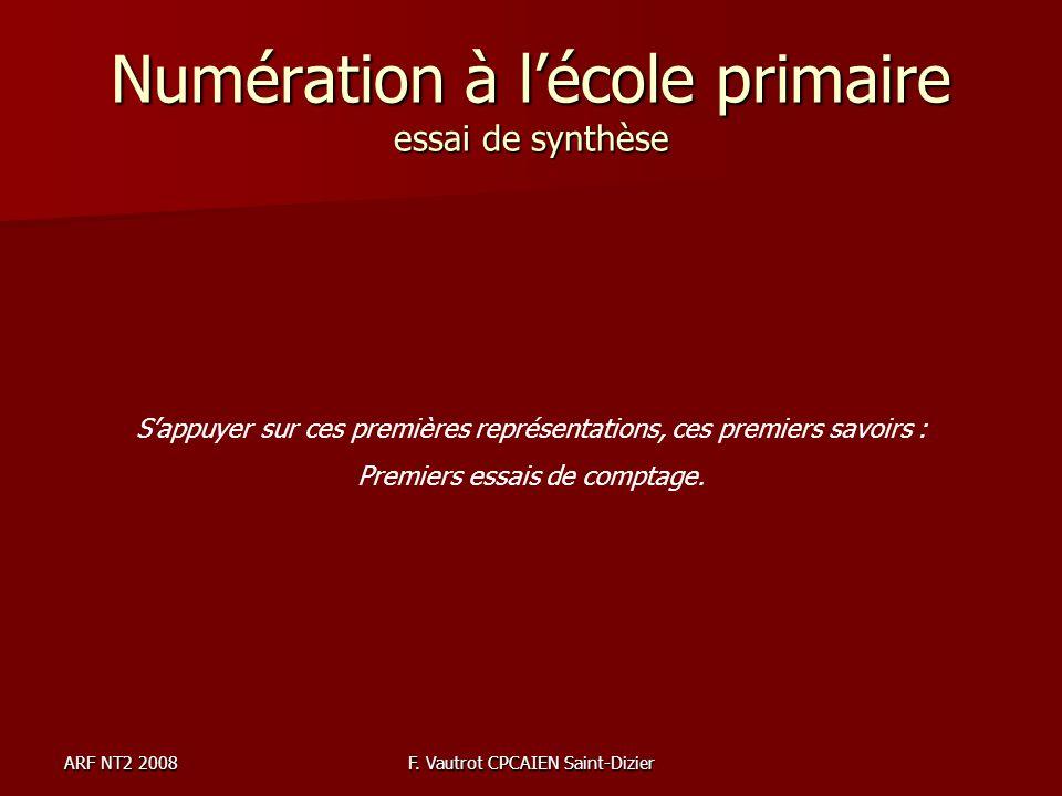 ARF NT2 2008F. Vautrot CPCAIEN Saint-Dizier Numération à lécole primaire essai de synthèse Sappuyer sur ces premières représentations, ces premiers sa