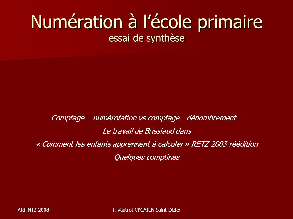 ARF NT2 2008F. Vautrot CPCAIEN Saint-Dizier Numération à lécole primaire essai de synthèse Comptage – numérotation vs comptage - dénombrement… Le trav