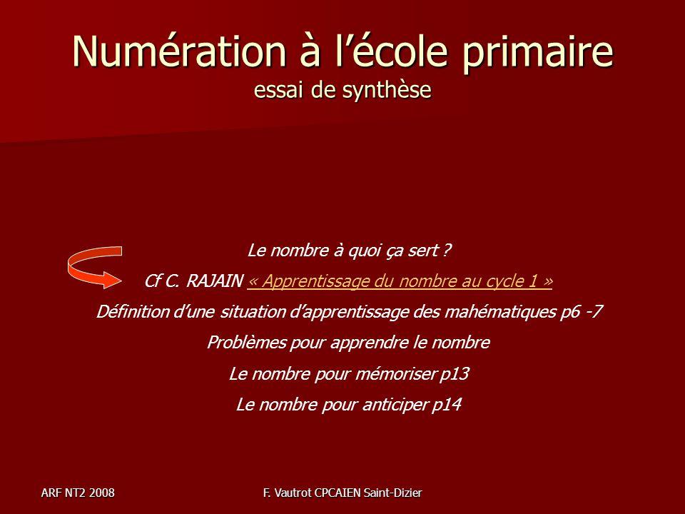 ARF NT2 2008F. Vautrot CPCAIEN Saint-Dizier Numération à lécole primaire essai de synthèse Le nombre à quoi ça sert ? Cf C. RAJAIN « Apprentissage du