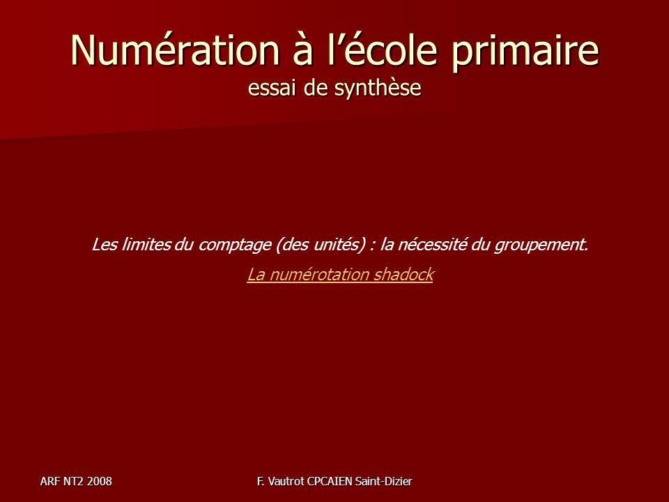 ARF NT2 2008F. Vautrot CPCAIEN Saint-Dizier Numération à lécole primaire essai de synthèse Les limites du comptage (des unités) : la nécessité du grou