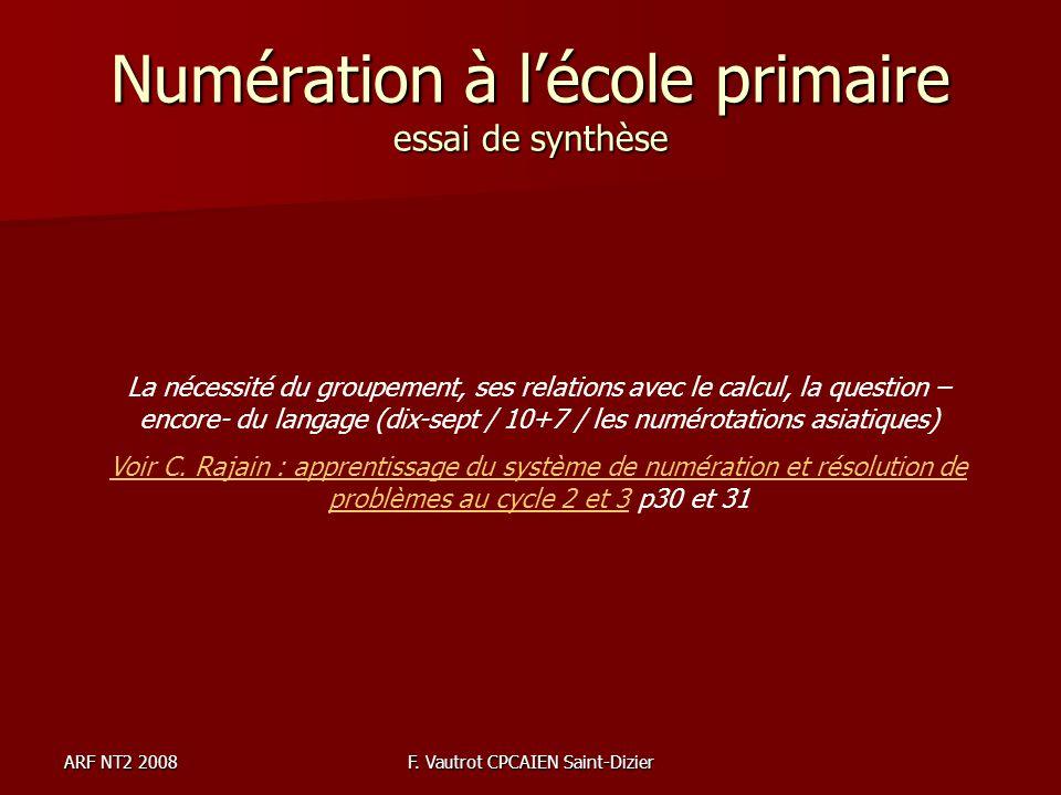 ARF NT2 2008F. Vautrot CPCAIEN Saint-Dizier Numération à lécole primaire essai de synthèse La nécessité du groupement, ses relations avec le calcul, l