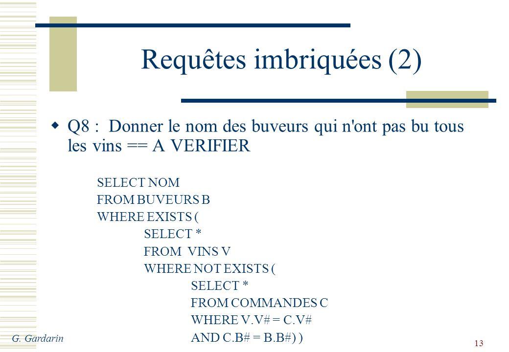 G. Gardarin 13 Requêtes imbriquées (2) Q8 : Donner le nom des buveurs qui n'ont pas bu tous les vins == A VERIFIER SELECT NOM FROM BUVEURS B WHERE EXI