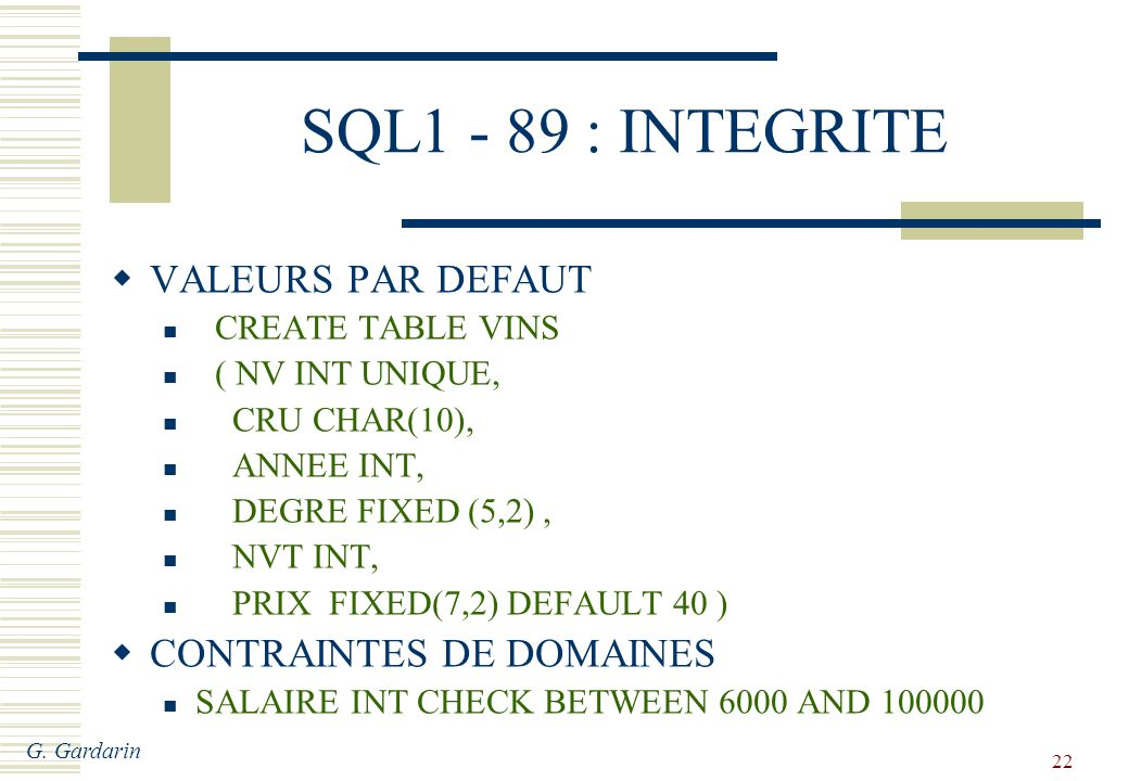 G. Gardarin 22 SQL1 - 89 : INTEGRITE VALEURS PAR DEFAUT CREATE TABLE VINS ( NV INT UNIQUE, CRU CHAR(10), ANNEE INT, DEGRE FIXED (5,2), NVT INT, PRIX F