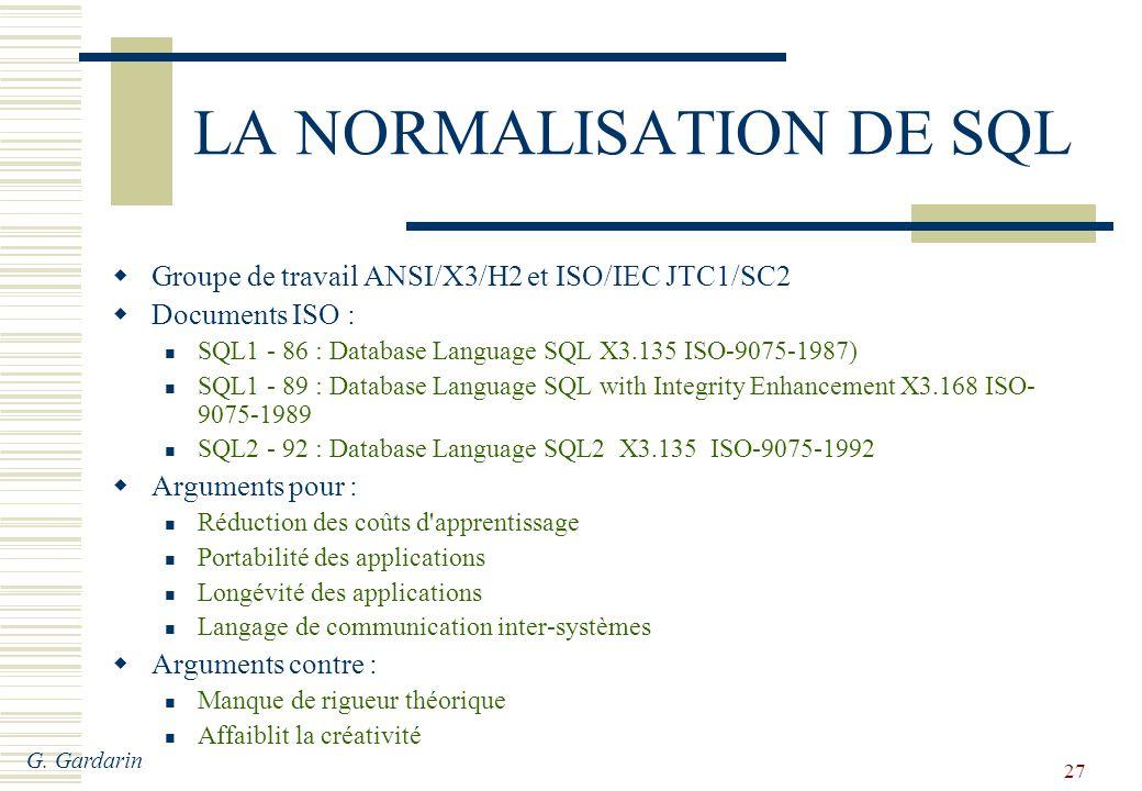 G. Gardarin 27 LA NORMALISATION DE SQL Groupe de travail ANSI/X3/H2 et ISO/IEC JTC1/SC2 Documents ISO : SQL1 - 86 : Database Language SQL X3.135 ISO-9