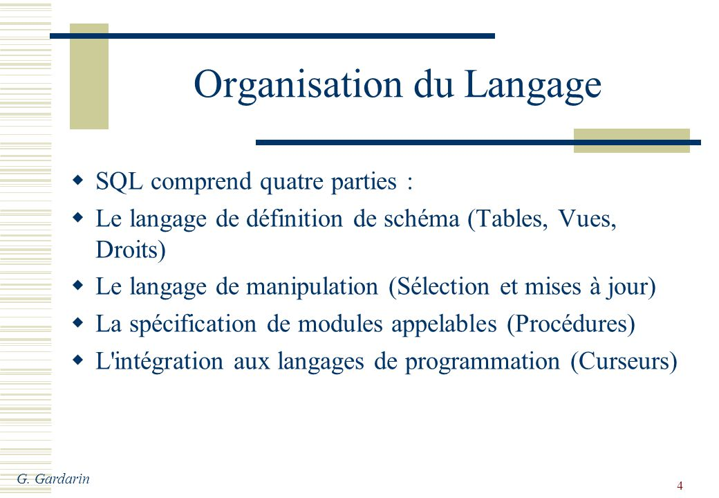G. Gardarin 4 Organisation du Langage SQL comprend quatre parties : Le langage de définition de schéma (Tables, Vues, Droits) Le langage de manipulati