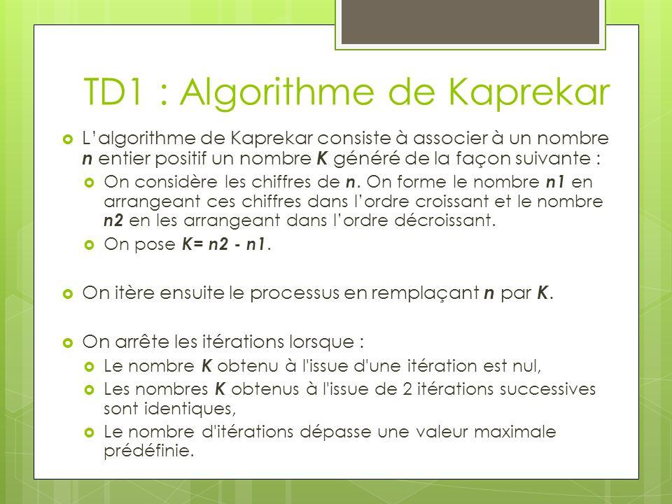 TD1 Si n est un nombre positif à 4 chiffres non tous égaux, on peut montrer que lalgorithme de Kaprekar produit un nombre K = 6174 qui n évolue plus au fil des itérations.