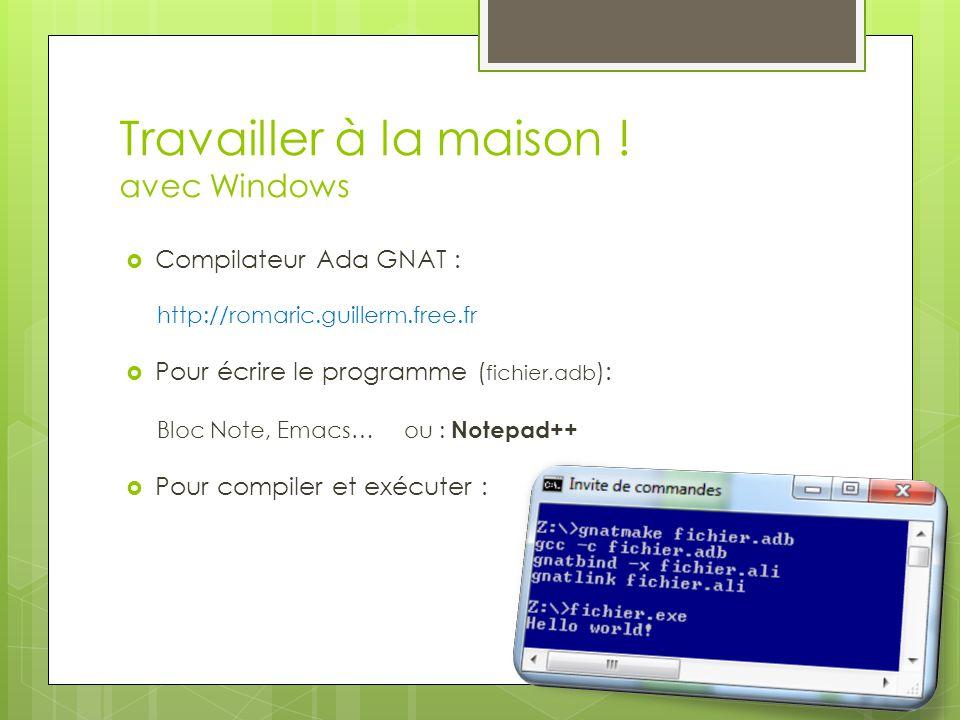 Travailler à la maison ! avec Windows Compilateur Ada GNAT : http://romaric.guillerm.free.fr Pour écrire le programme ( fichier.adb ): Bloc Note, Emac