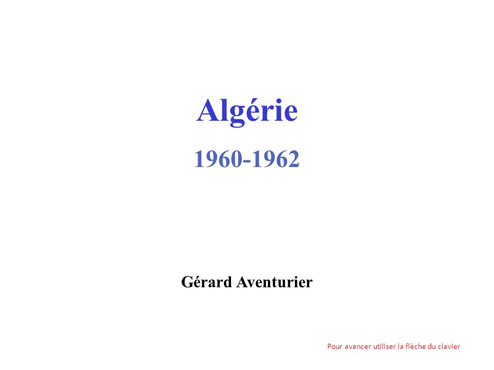 Algérie 1960-1962 Gérard Aventurier Pour avancer utiliser la flèche du clavier