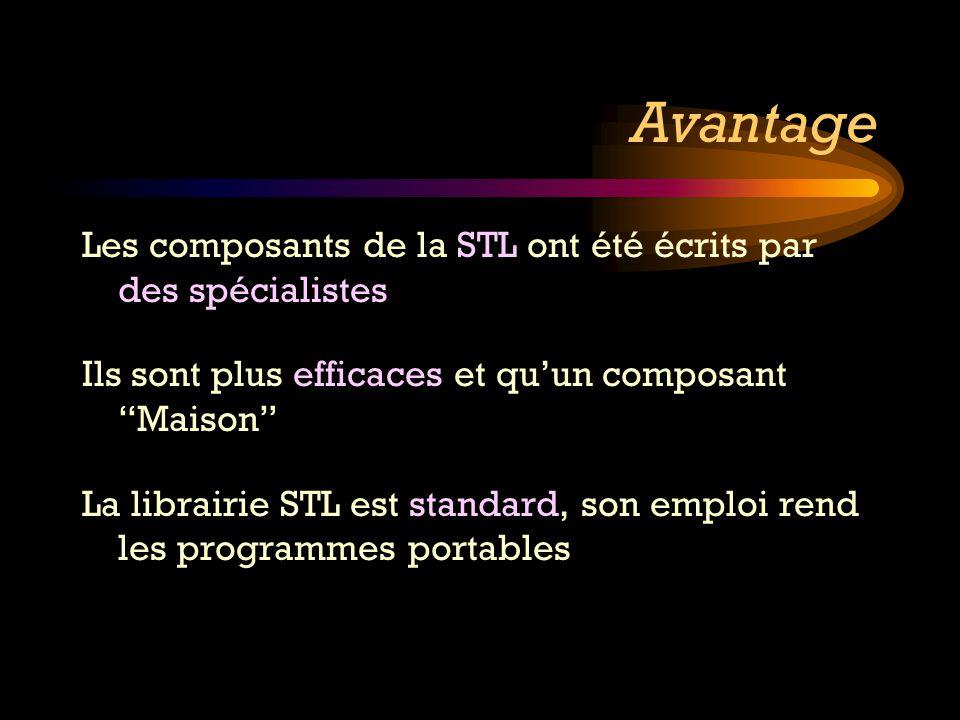 Avantage Les composants de la STL ont été écrits par des spécialistes Ils sont plus efficaces et quun composant Maison La librairie STL est standard,