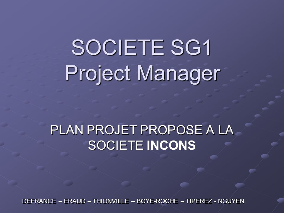 SOCIETE SG1 Project Manager PLAN PROJET PROPOSE A LA SOCIETE PLAN PROJET PROPOSE A LA SOCIETE INCONS DEFRANCE – ERAUD – THIONVILLE – BOYE-ROCHE – TIPE