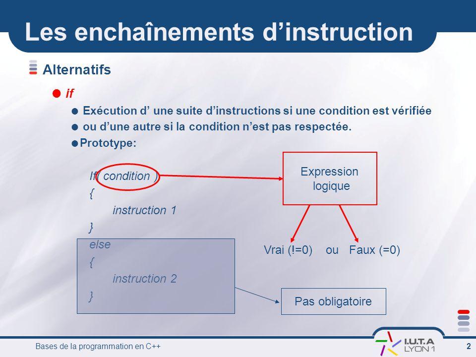 Bases de la programmation en C++ 2 Les enchaînementsdinstruction Alternatifs if Exécution d une suite dinstructions si une condition est vérifiée ou dune autre si la condition nest pas respectée.