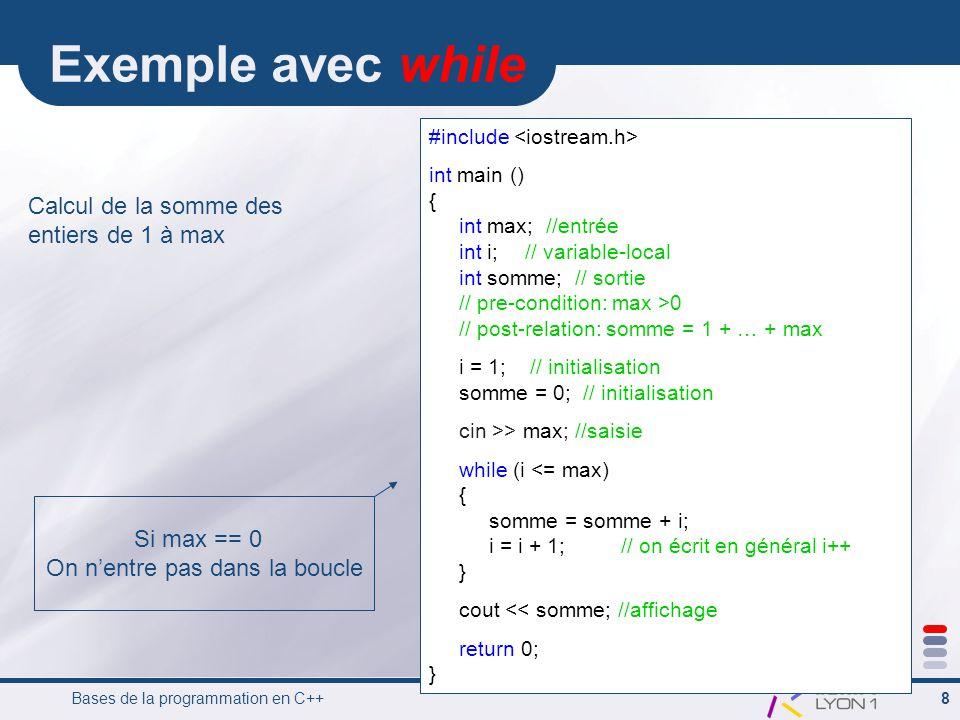 Bases de la programmation en C++ 8 Exemple avec while #include int main () { int max; //entrée int i;// variable-local int somme; // sortie // pre-condition: max >0 // post-relation: somme = 1 + … + max i = 1; // initialisation somme = 0; // initialisation cin >> max; //saisie while (i <= max) { somme = somme + i; i = i + 1;// on écrit en général i++ } cout << somme; //affichage return 0; } Calcul de la somme des entiers de 1 à max Si max == 0 On nentre pas dans la boucle