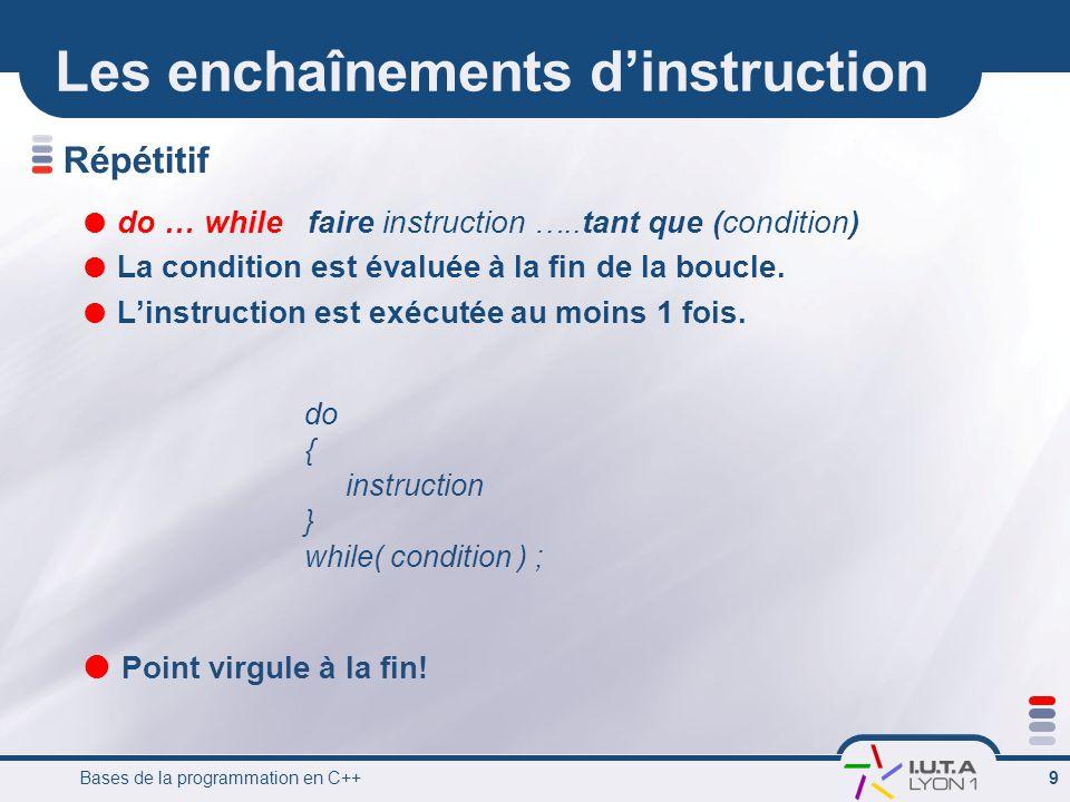 Bases de la programmation en C++ 10 Exemple avec do … while #include int main () { int max; //entrée int i;// variable-local int somme; // sortie // pre-condition: max >0 // post-relation: somme = 1 + … + max i = 1; // initialisation somme = 0; // initialisation cin >> max; //saisie do { somme = somme + i; i = i + 1;// on écrit en général i++ } while (i <= max); cout << somme; //affichage return 0; } Calcul de la somme des entiers de 1 à max Si max == 0 On entre quand même dans la boucle