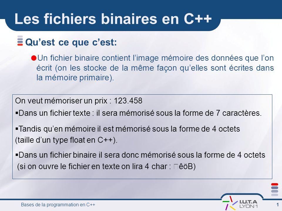 Bases de la programmation en C++ 1 Les fichiers binaires en C++ Quest ce que cest: Un fichier binaire contient limage mémoire des données que lon écri