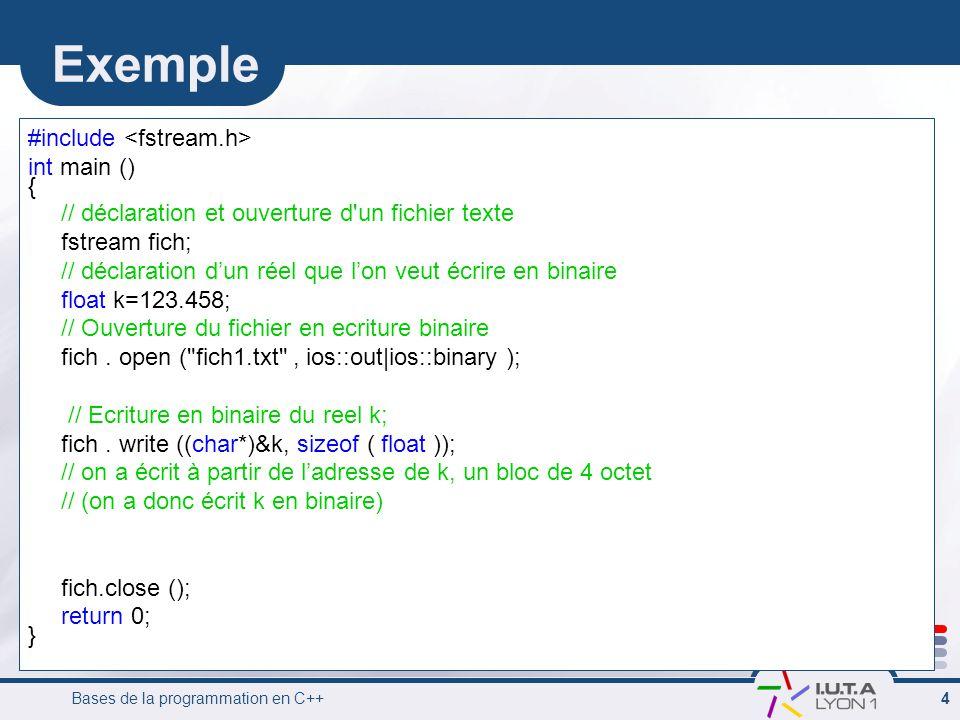 Bases de la programmation en C++ 4 Exemple #include int main () { // déclaration et ouverture d'un fichier texte fstream fich; // déclaration dun réel