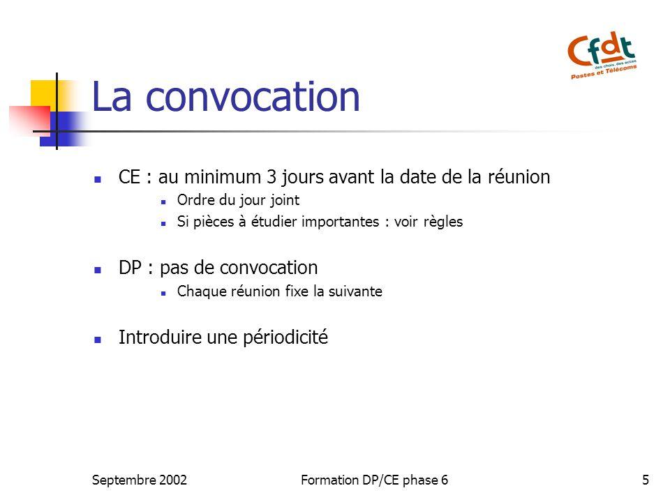Septembre 2002Formation DP/CE phase 65 La convocation CE : au minimum 3 jours avant la date de la réunion Ordre du jour joint Si pièces à étudier impo