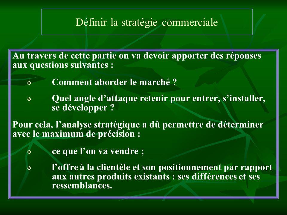 Définir la stratégie commerciale Au travers de cette partie on va devoir apporter des réponses aux questions suivantes : Comment aborder le marché ? Q