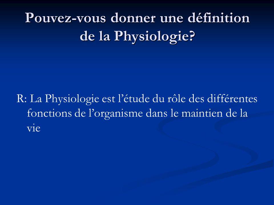 Pouvez-vous donner une définition de la Physiologie? R: La Physiologie est létude du rôle des différentes fonctions de lorganisme dans le maintien de