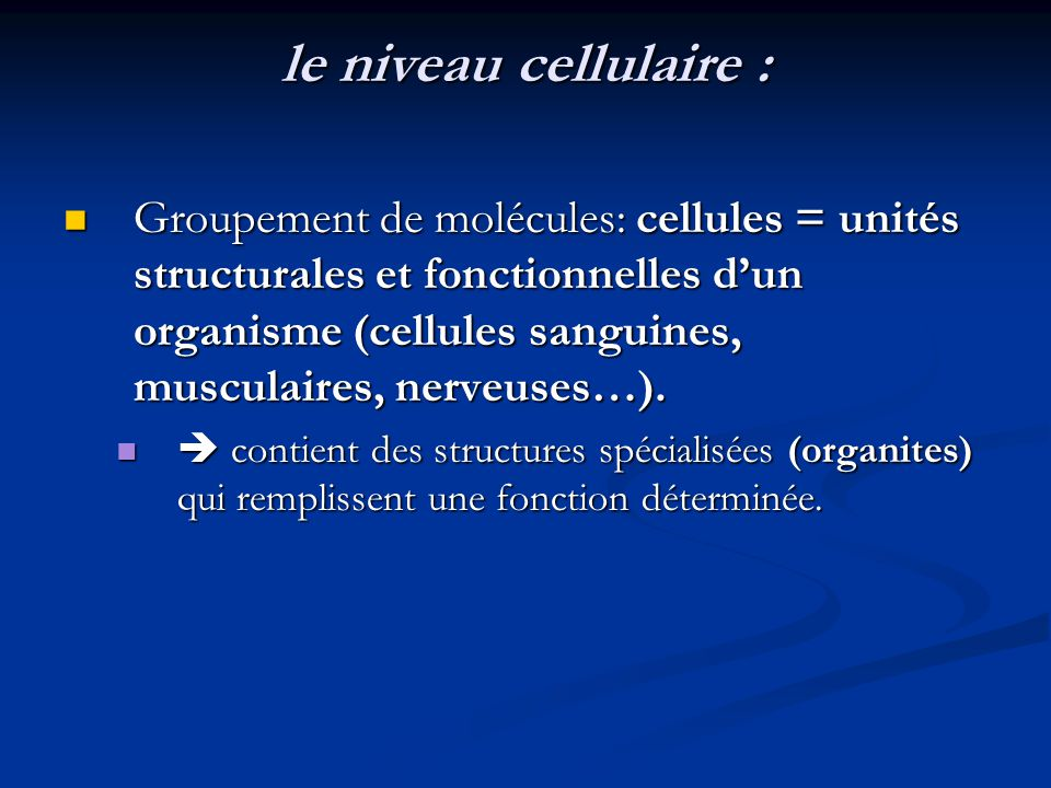 le niveau cellulaire : Groupement de molécules: cellules = unités structurales et fonctionnelles dun organisme (cellules sanguines, musculaires, nerve