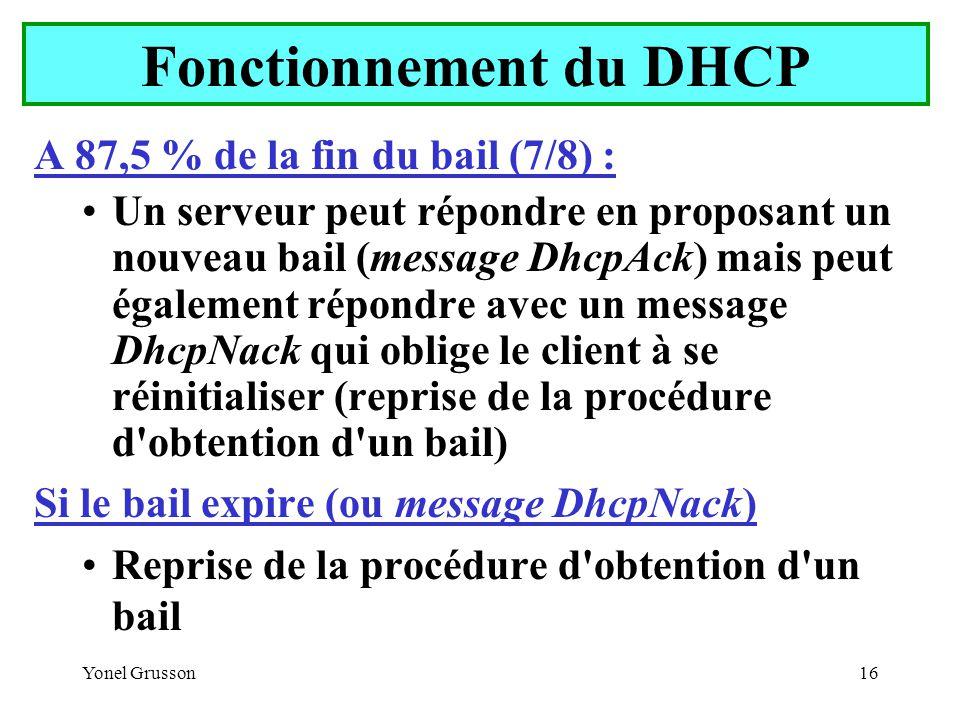 Yonel Grusson16 Fonctionnement du DHCP A 87,5 % de la fin du bail (7/8) : Un serveur peut répondre en proposant un nouveau bail (message DhcpAck) mais peut également répondre avec un message DhcpNack qui oblige le client à se réinitialiser (reprise de la procédure d obtention d un bail) Si le bail expire (ou message DhcpNack) Reprise de la procédure d obtention d un bail
