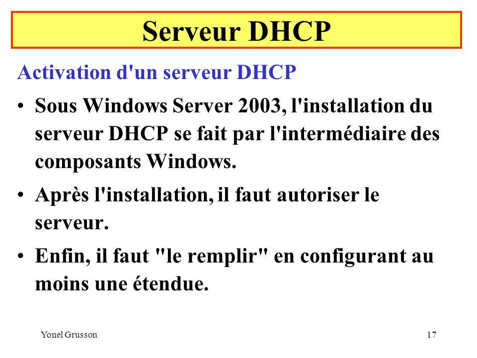 Yonel Grusson17 Serveur DHCP Activation d un serveur DHCP Sous Windows Server 2003, l installation du serveur DHCP se fait par l intermédiaire des composants Windows.